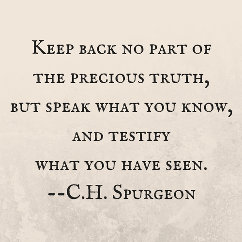 Keep back no part of the precious truth, but speak what you know, and testify what you have seen. --C.H. Spurgeon