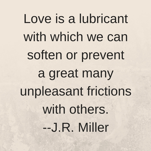 Love is a lubricant with which we can soften or prevent a great many unpleasant frictions with others. --J.R. Miller