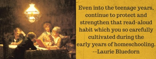 Even into the teenage years, continue to protect and strengthen the read-aloud habit which you so carefully cultivated during the early years of homeschooling, --Laurie Bluedorn2