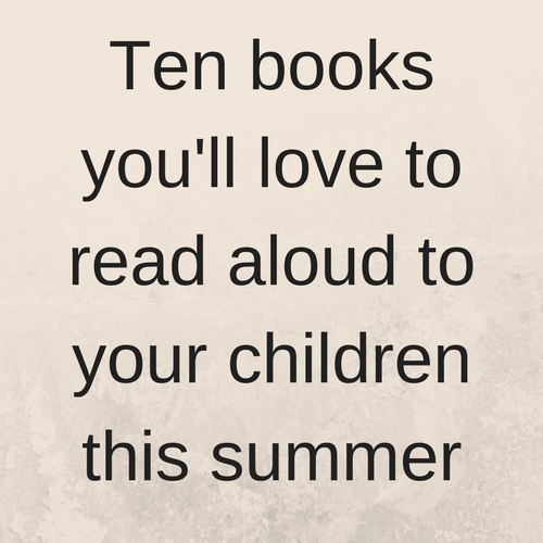 Ten books you'll love to read aloud to your children this summer