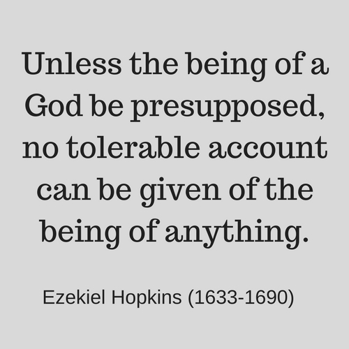 Unless the being of a God be presupposed, no tolerable account can be given of the being of anything. --Ezekiel Hopkins (1633-1690)