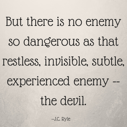 But there is no enemy so dangerous as that restless, invisible, subtle, experienced enemy -- the devil.